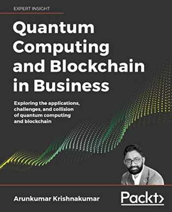 9781838647766-1838647767-Quantum Computing and Blockchain in Business: Exploring the applications, challenges, and collision of quantum computing and blockchain