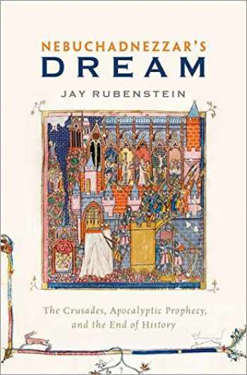 9780190274207-0190274204-Nebuchadnezzar's Dream: The Crusades, Apocalyptic Prophecy, and the End of History