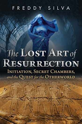 9781620556368-1620556367-The Lost Art of Resurrection: Initiation, Secret Chambers, and the Quest for the Otherworld