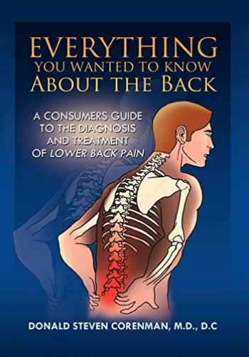 9781436337465-1436337461-Everything You Wanted to Know About the Back: A Consumers Guide to the Diagnosis and Treatment of Lower Back Pain