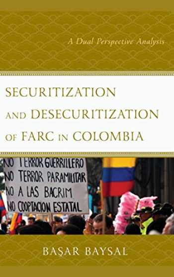 9781498586887-1498586880-Securitization and Desecuritization of FARC in Colombia: A Dual Perspective Analysis