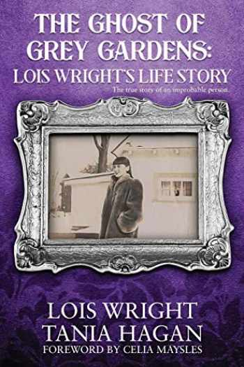 9781081689612-1081689617-The Ghost of Grey Gardens: Lois Wright's Life Story: The True Story of an Improbable Person