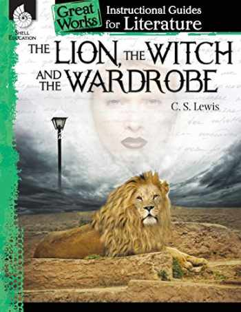 9781480769137-1480769134-The Lion, the Witch and the Wardrobe: An Instructional Guide for Literature - Novel Study Guide for 4th-8th Grade Literature with Close Reading and Writing Activities (Great Works Classroom Resource