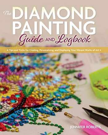 9781681985909-168198590X-The Diamond Painting Guide and Logbook: Tips and Tricks for Creating, Personalizing, and Displaying Your Vibrant Works of Art
