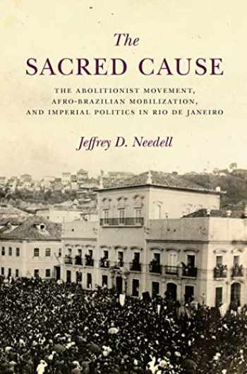 9781503609020-1503609022-The Sacred Cause: The Abolitionist Movement, Afro-Brazilian Mobilization, and Imperial Politics in Rio de Janeiro