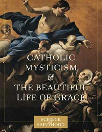 9780997774528-0997774525-Catholic Mysticism and the Beautiful Life of Grace (The Science of Sainthood)