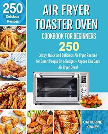 9781710375268-1710375264-Air Fryer Toaster Oven Cookbook for Beginners: 250 Crispy, Quick and Delicious Air Fryer Toaster Oven Recipes for Smart People On a Budget - Anyone Can Cook.