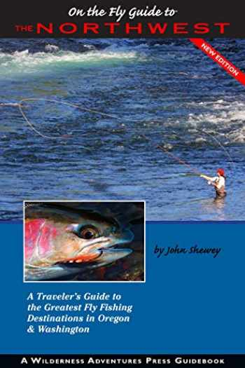 9781932098945-1932098941-On the Fly Guide to the Northwest: A Traveler's Guide to the Greatest Fly Fishing Destinations in Oregon & Washington