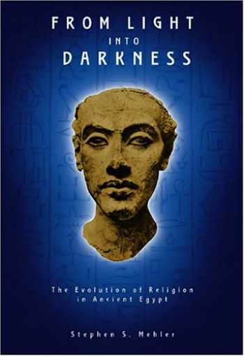 9781931882491-1931882495-From Light Into Darkness: The Evolution of Religion in Ancient Egypt