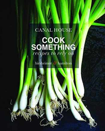 9780316268257-0316268259-Canal House: Cook Something: Recipes to Rely On