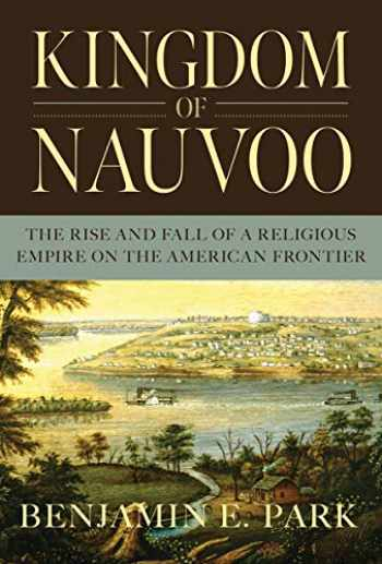 9781631494864-1631494864-Kingdom of Nauvoo: The Rise and Fall of a Religious Empire on the American Frontier