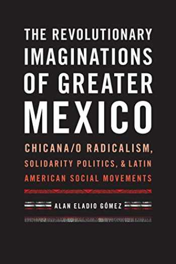 9781477310762-1477310762-The Revolutionary Imaginations of Greater Mexico: Chicana/o Radicalism, Solidarity Politics, and Latin American Social Movements