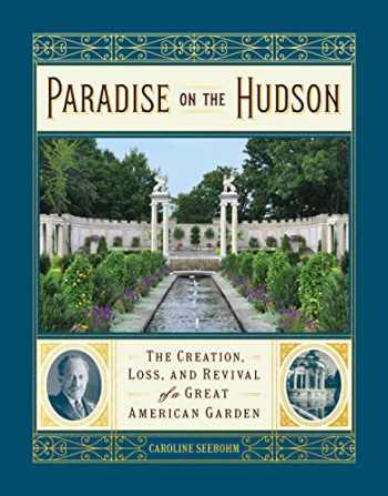 9781604698572-1604698578-Paradise on the Hudson: The Creation, Loss, and Revival of a Great American Garden