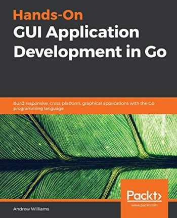 9781789138412-1789138418-Hands-On GUI Application Development in Go: Build responsive, cross-platform, graphical applications with the Go programming language