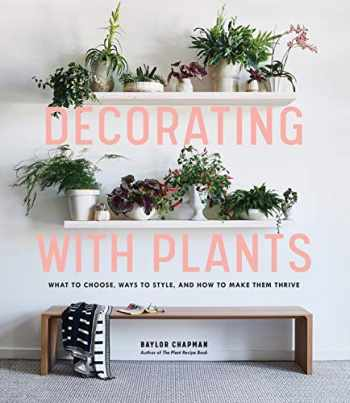 9781579657765-1579657761-Decorating with Plants: What to Choose, Ways to Style, and How to Make Them Thrive