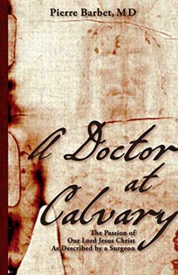 9781626548848-1626548846-A Doctor at Calvary: The Passion of Our Lord Jesus Christ As Described by a Surgeon