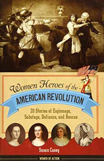 9781613745830-1613745834-Women Heroes of the American Revolution: 20 Stories of Espionage, Sabotage, Defiance, and Rescue (Women of Action)