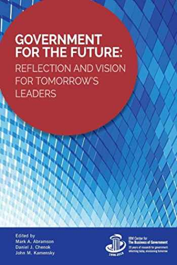 9781538121702-1538121700-Government for the Future: Reflection and Vision for Tomorrow's Leaders (IBM Center for the Business of Government)