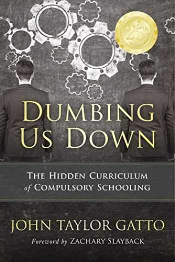 9780865718548-0865718547-Dumbing Us Down - 25th Anniversary Edition: The Hidden Curriculum of Compulsory Schooling