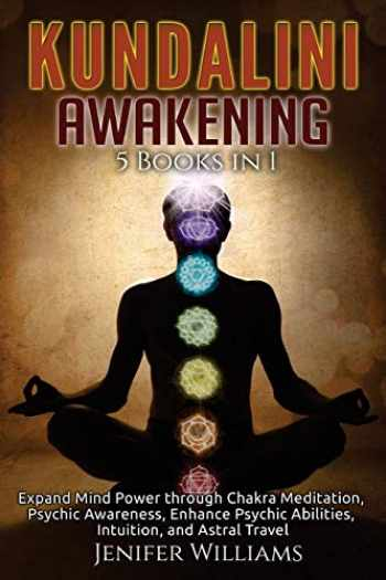 9781727727593-1727727592-Kundalini Awakening: 5 in 1 Bundle: Expand Mind Power through Chakra Meditation, Psychic Awareness, Enhance Psychic Abilities, Intuition, and Astral Travel
