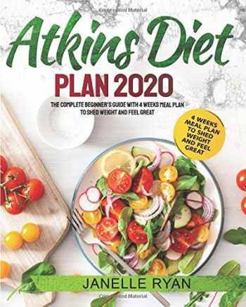 9781699745991-1699745994-Atkins Diet Plan 2020: The Complete Beginner's Guide With 4 Weeks Meal Plan to Shed Weight and Feel Great