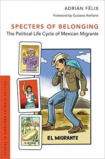9780190879372-0190879378-Specters of Belonging: The Political Life Cycle of Mexican Migrants (Studies in Subaltern Latina/o Politics)