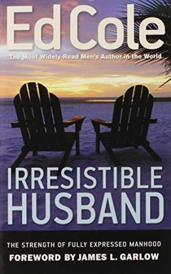 9781938629051-1938629051-Irresistible Husband: The Strength of Fully Expressed Manhood (Ed Cole Classic)