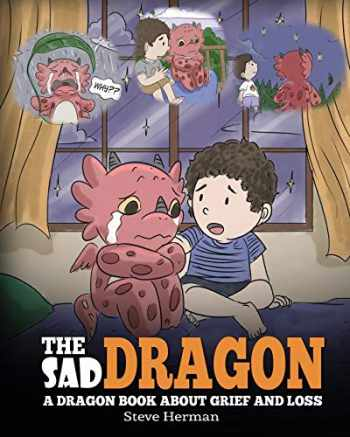 9781948040990-1948040999-The Sad Dragon: A Dragon Book About Grief and Loss. A Cute Children Story To Help Kids Understand The Loss Of A Loved One, and How To Get Through Difficult Time. (My Dragon Books)