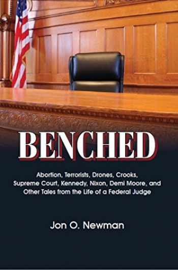 9780837740492-0837740495-Benched: Abortion, Terrorists, Drones, Crooks, Supreme Court, Kennedy, Nixon, Demi Moore, and Other Tales from the Life of a Federal Judge