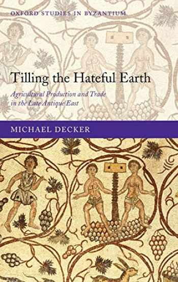 9780199565283-0199565287-Tilling the Hateful Earth: Agricultural Production and Trade in the Late Antique East (Oxford Studies in Byzantium)