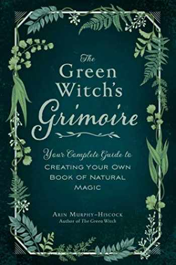 9781507213544-1507213549-The Green Witch's Grimoire: Your Complete Guide to Creating Your Own Book of Natural Magic