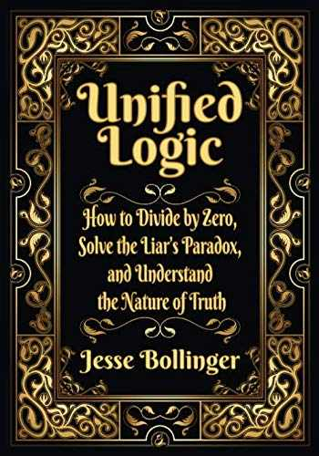 9781732536616-1732536619-Unified Logic: How to Divide by Zero, Solve the Liar's Paradox, and Understand the Nature of Truth