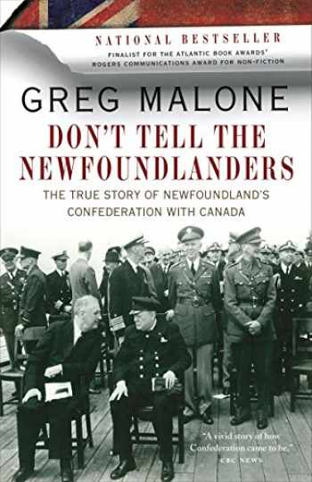 9780307401342-0307401340-Don't Tell the Newfoundlanders: The True Story of Newfoundland's Confederation with Canada