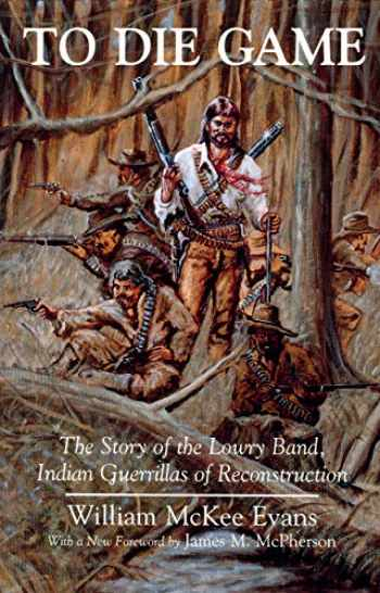 9780815603597-0815603592-To Die Game: The Story of the Lowry Band, Indian Guerillas of Reconstruction (The Iroquois and Their Neighbors)