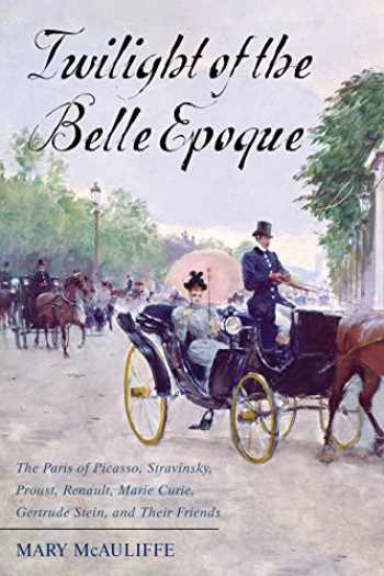 9781442276130-1442276134-Twilight of the Belle Epoque: The Paris of Picasso, Stravinsky, Proust, Renault, Marie Curie, Gertrude Stein, and Their Friends through the Great War