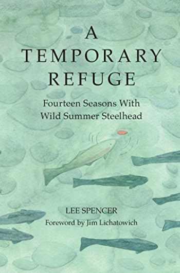 9781938340673-1938340671-A Temporary Refuge: Fourteen Seasons with Wild Summer Steelhead