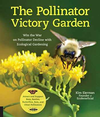 9781631597503-1631597507-The Pollinator Victory Garden: Win the War on Pollinator Decline with Ecological Gardening; Attract and Support Bees, Beetles, Butterflies, Bats, and Other Pollinators