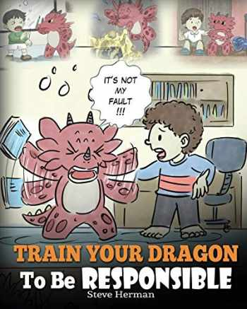 9781948040334-1948040336-Train Your Dragon To Be Responsible: Teach Your Dragon About Responsibility. A Cute Children Story To Teach Kids How to Take Responsibility For The Choices They Make. (My Dragon Books) (Volume 12)