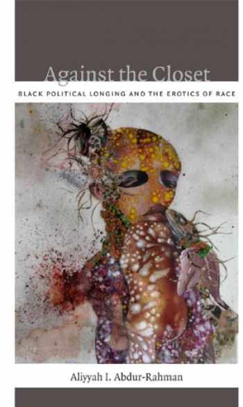 9780822352419-0822352419-Against the Closet: Black Political Longing and the Erotics of Race