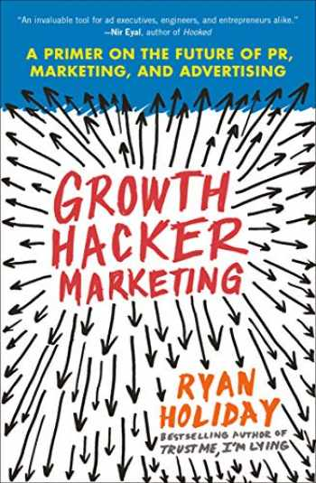 9781591847380-1591847389-Growth Hacker Marketing: A Primer on the Future of PR, Marketing, and Advertising