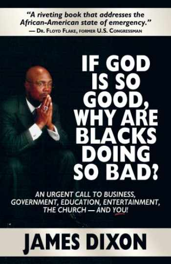 9780978658175-0978658175-If God Is So Good, Why Are Blacks Doing So Bad? An Urgent Call to Business, Government, Education, Entertainment, the Church--and You!