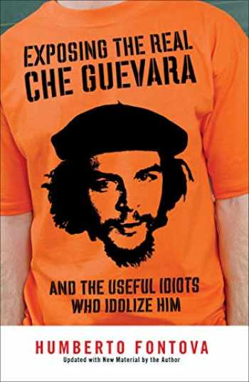 9781595230522-1595230521-Exposing the Real Che Guevara: And the Useful Idiots Who Idolize Him