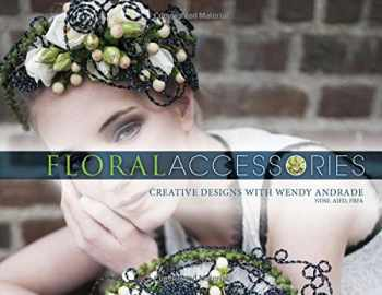 9780764354465-0764354469-Floral Accessories: Creative Designs with Wendy Andrade, NDSF, AIFD, FBFA