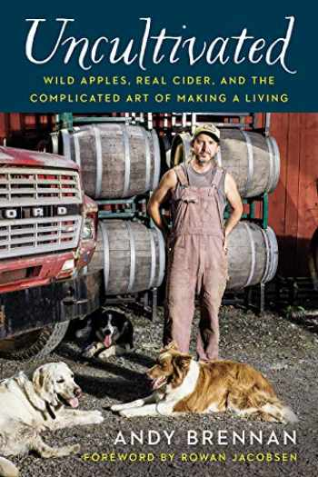 9781603588447-1603588442-Uncultivated: Wild Apples, Real Cider, and the Complicated Art of Making a Living