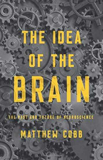 9781541646858-1541646851-The Idea of the Brain: The Past and Future of Neuroscience