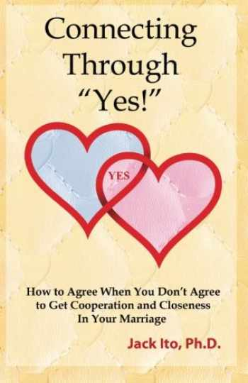 """9780989099912-0989099911-Connecting Through """"Yes!"""": How to Agree When You Don't Agree to Get Cooperation and Closeness in Your Marriage"""
