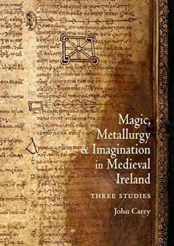 9781891271281-1891271288-Magic, Metallurgy and Imagination in Medieval Ireland: Three Studies (Celtic Studies Publications)