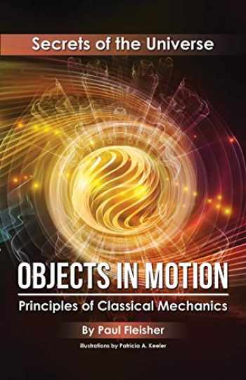 9781925729351-1925729354-Objects in Motion: Principles of Classical Mechanics (Secrets of the Universe)