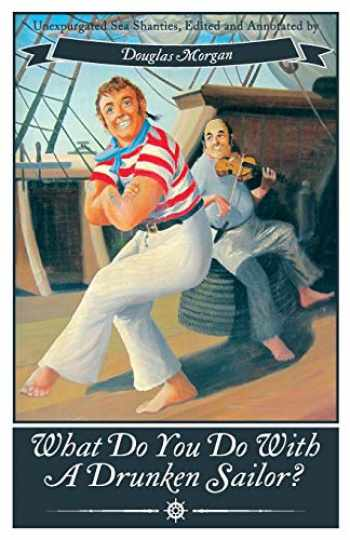 9781626549883-1626549885-What Do You Do with a Drunken Sailor? Unexpurgated Sea Chanties