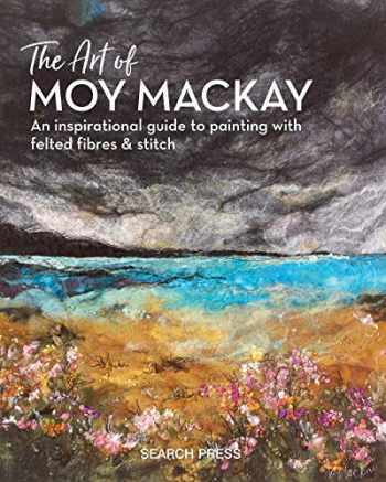 9781782215516-1782215514-The Art of Moy Mackay: An inspirational guide to painting with felted fibres & stitch